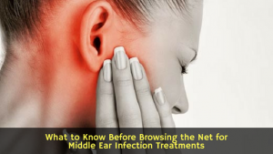 What to Know Before Browsing the Net for Middle Ear Infection Treatments