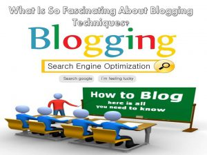 What Is So Fascinating About Blogging Techniques?