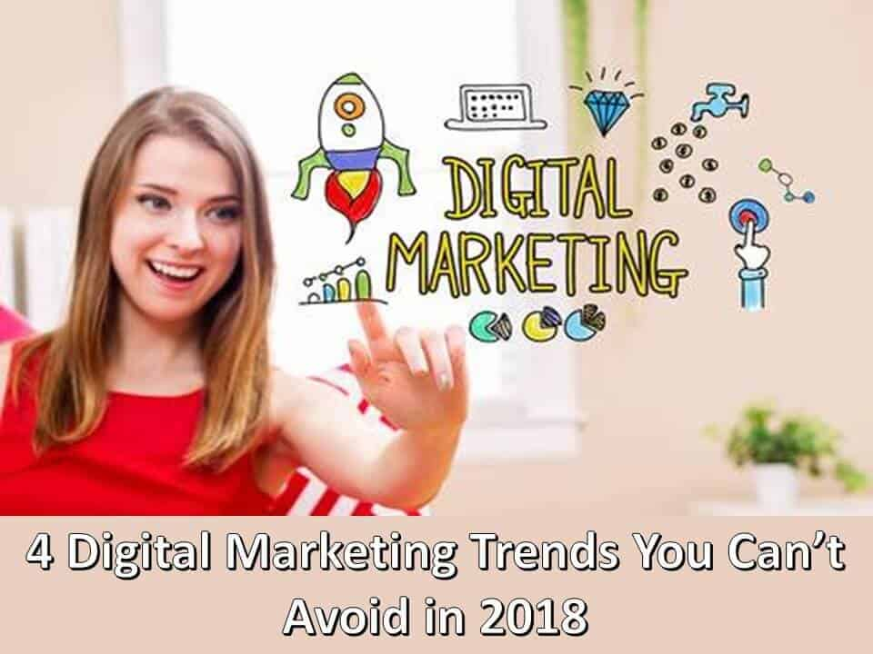 4 Digital Marketing Trends You Can not Avoid in 2018
