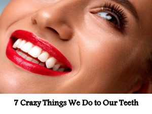 7 Crazy Things We Do to Our Teeth