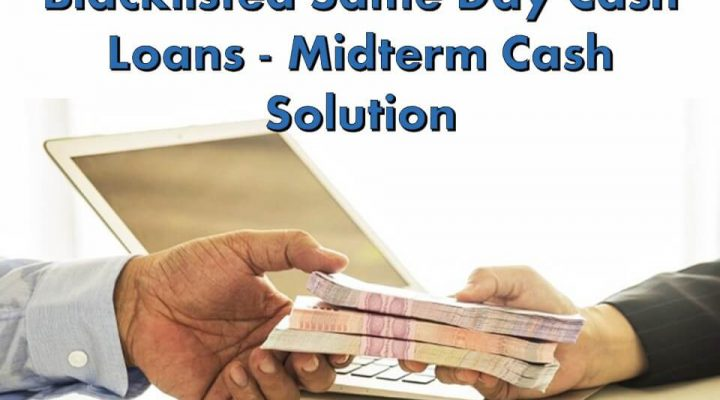 Blacklisted Same Day Cash Loans – Midterm Cash Solution