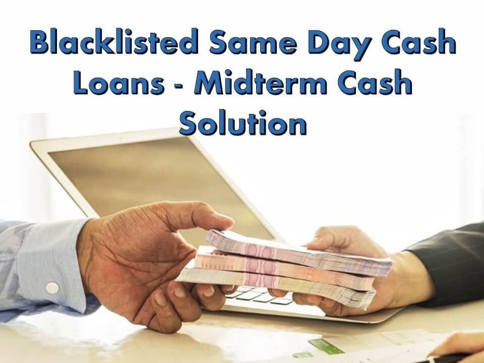 Blacklisted Same Day Cash Loans - Midterm Cash Solution