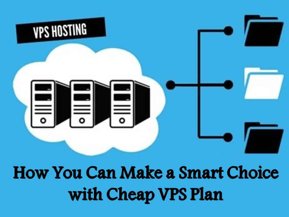Here is How You Can Make a Smart Choice with Cheap VPS Plan
