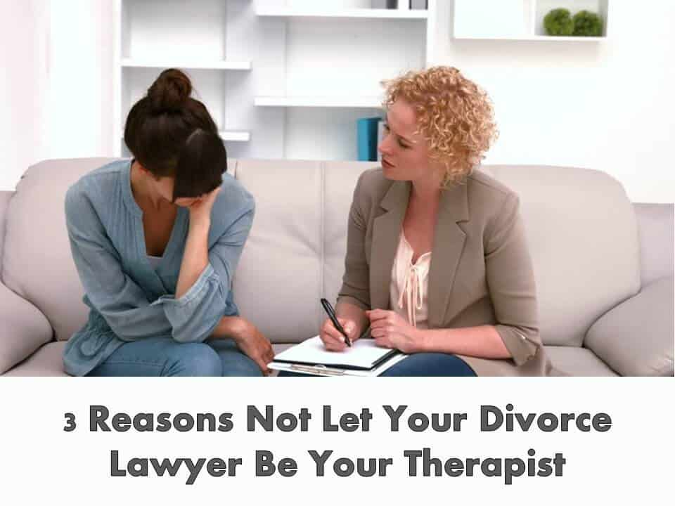 3 Reasons Not Let Your Divorce Lawyer Be Your Therapist