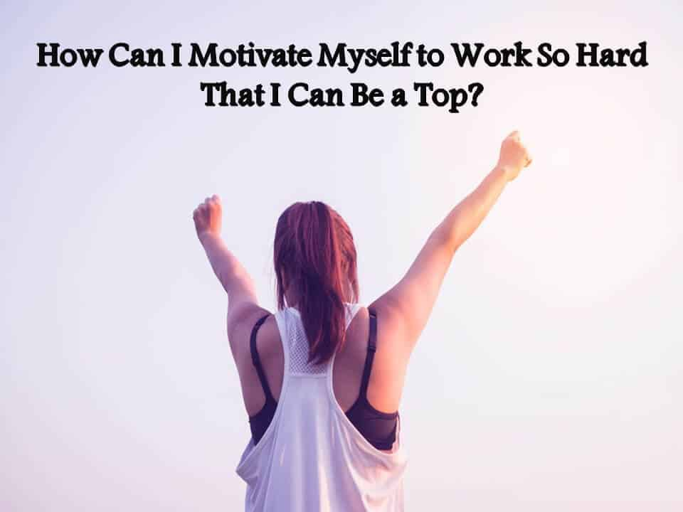 How Can I Motivate Myself to Work So Hard That I Can Be a Top