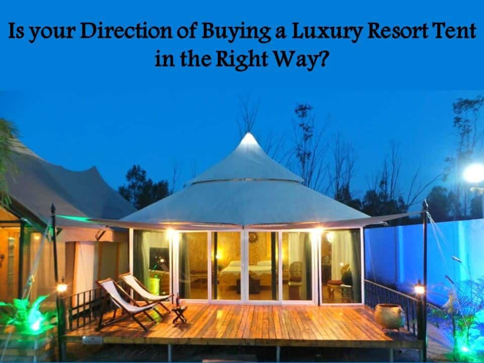 Is your Direction of Buying a Luxury Resort Tent in the Right Way