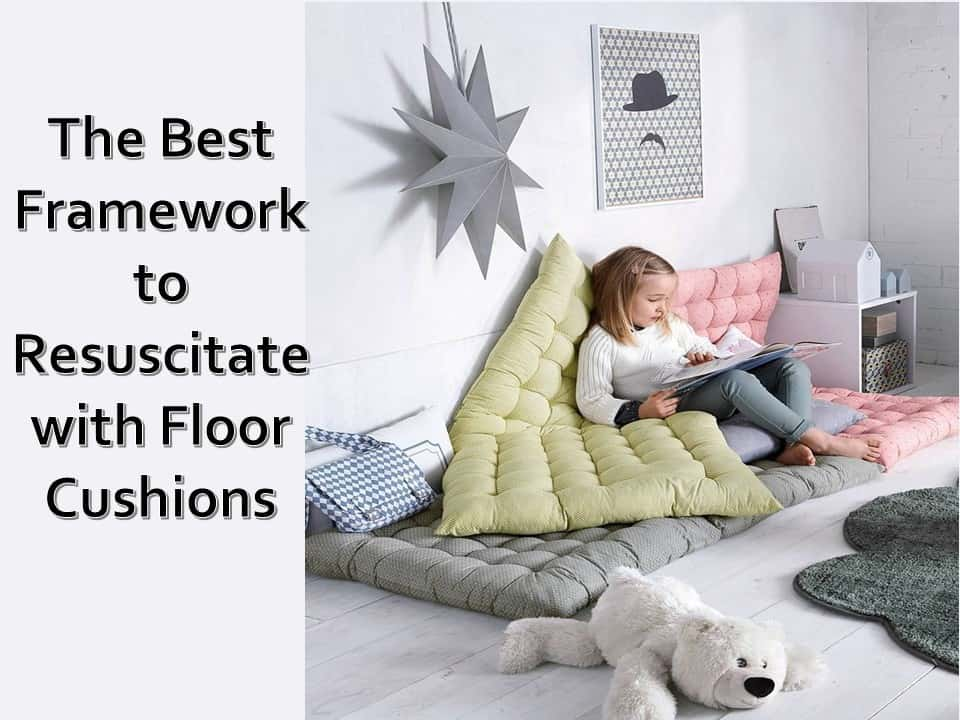 The Best Framework to Resuscitate with Floor Cushions