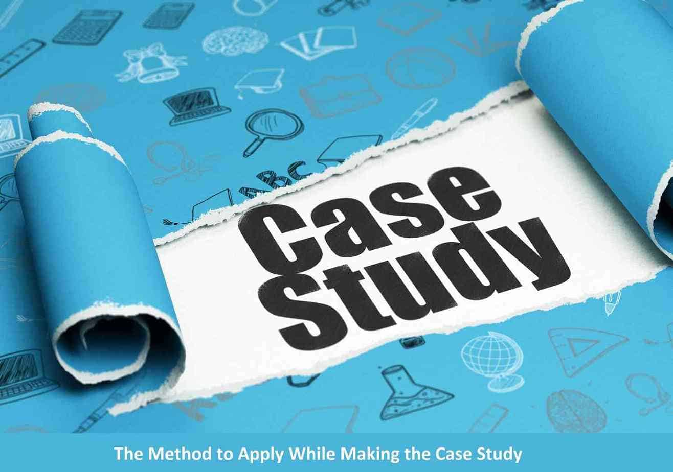 The Method to Apply While Making the Case Study