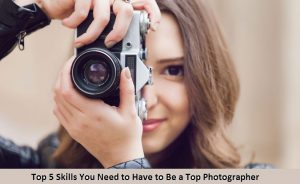 Top 5 Skills You Need to Have to Be a Top Photographer
