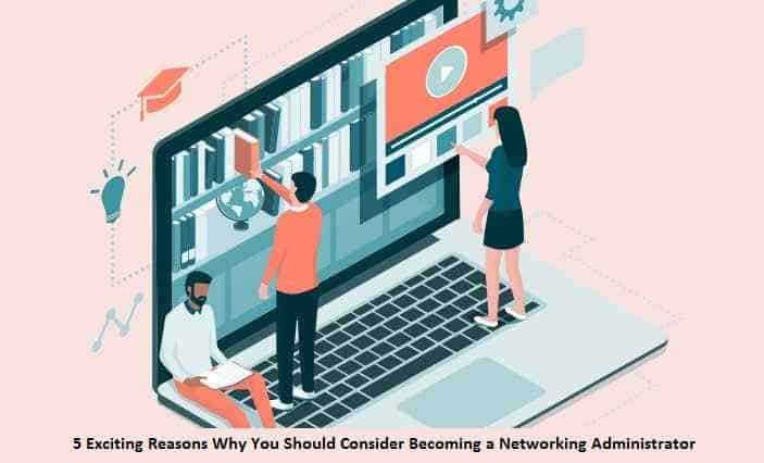 5 Exciting Reasons Why You Should Consider Becoming a Networking Administrator
