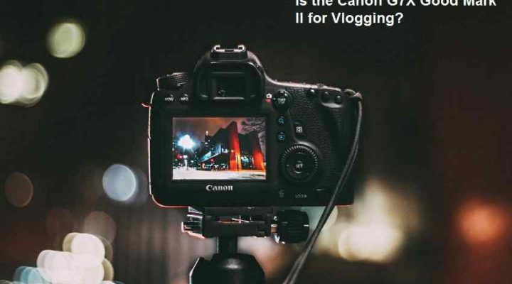 Is the Canon G7X Good Mark II for Vlogging