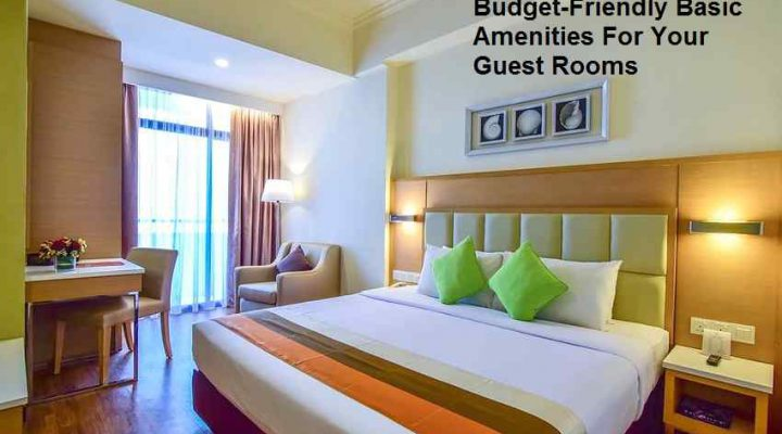 Budget-Friendly Basic Amenities For Your Guest Rooms