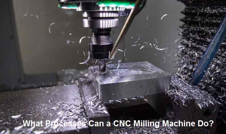 What Processes Can a CNC Milling Machine Do